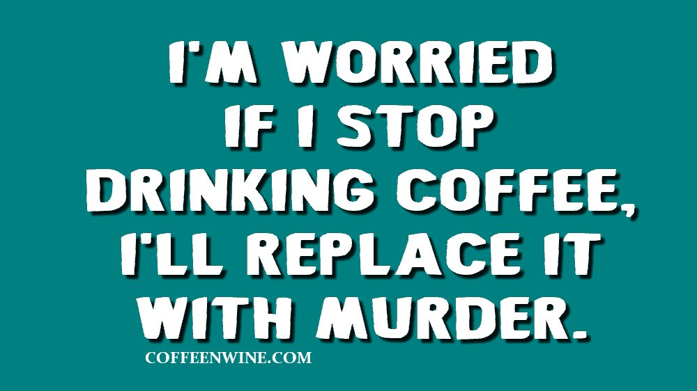I am Worried If I Stop Drinking Coffee I Will Replace It With Murder