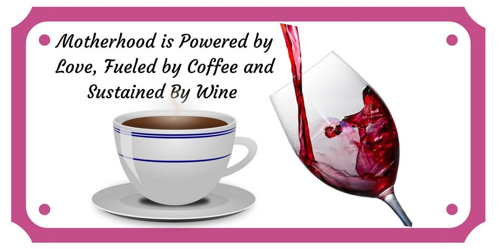 Motherhood is Powered by Love, Fueled by Coffee and Sustained By Wine - Women In Need of Sanity 2