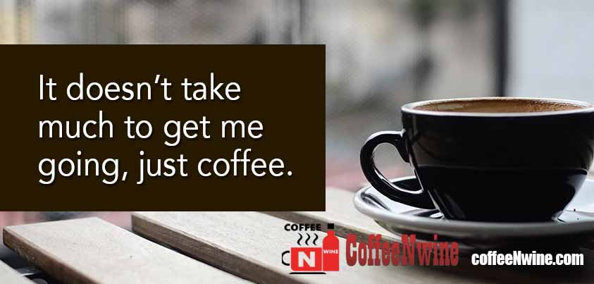 It does not take much to get me going, just Coffee - Morning Coffee Quotes