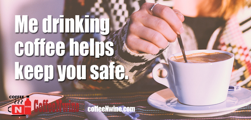 Me drinking coffee helps keep you safe - Morning Coffee Quotes